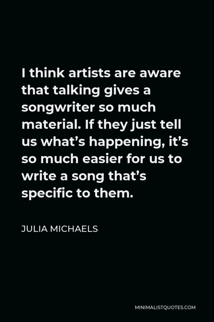 Julia Michaels Quote - I think artists are aware that talking gives a songwriter so much material. If they just tell us what's happening, it's so much easier for us to write a song that's specific to them.