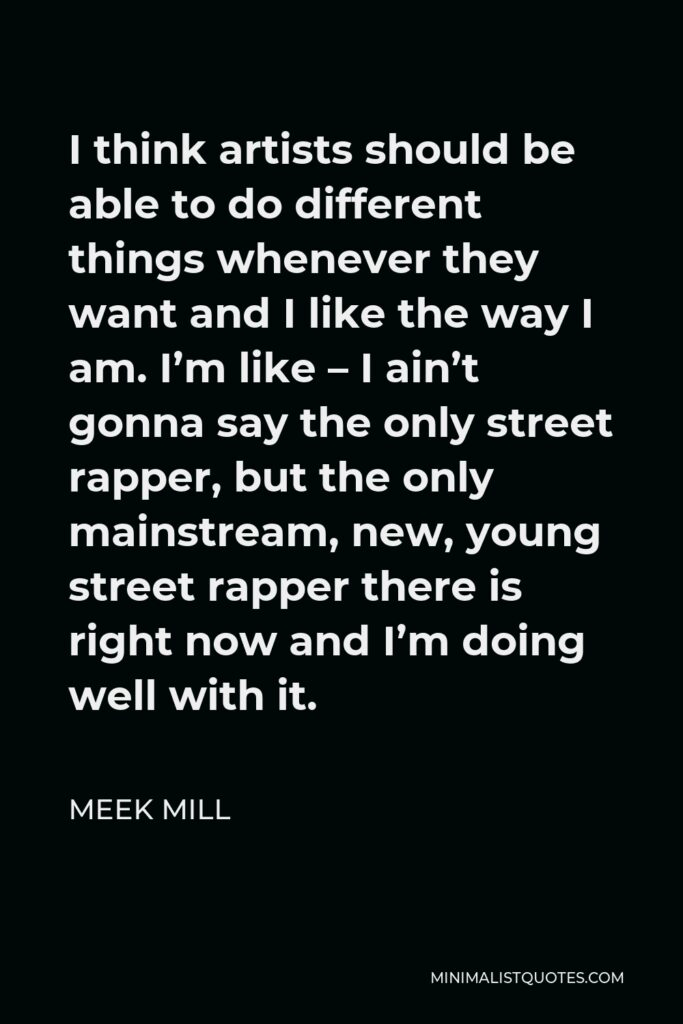 Meek Mill Quote - I think artists should be able to do different things whenever they want and I like the way I am. I'm like – I ain't gonna say the only street rapper, but the only mainstream, new, young street rapper there is right now and I'm doing well with it.