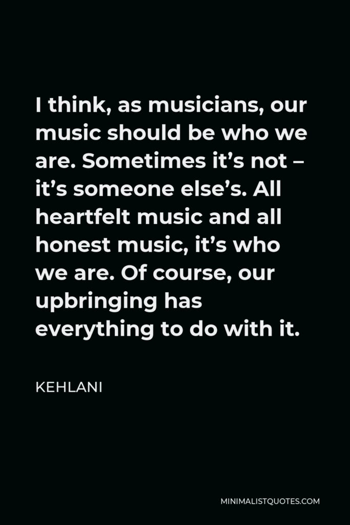 Kehlani Quote - I think, as musicians, our music should be who we are. Sometimes it's not – it's someone else's. All heartfelt music and all honest music, it's who we are. Of course, our upbringing has everything to do with it.