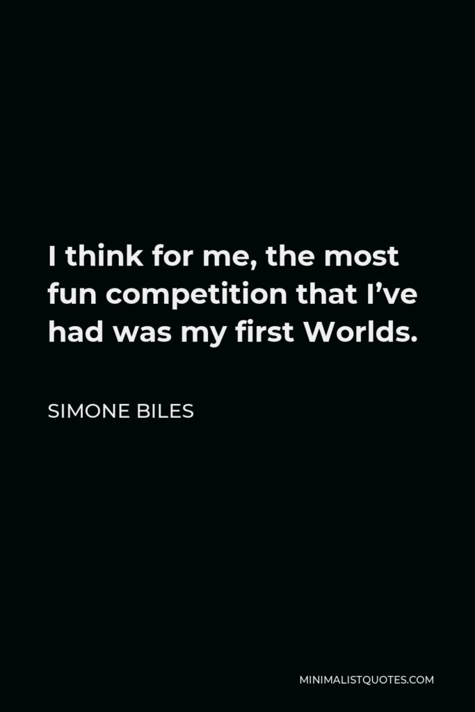 Simone Biles Quote - I think for me, the most fun competition that I've had was my first Worlds.