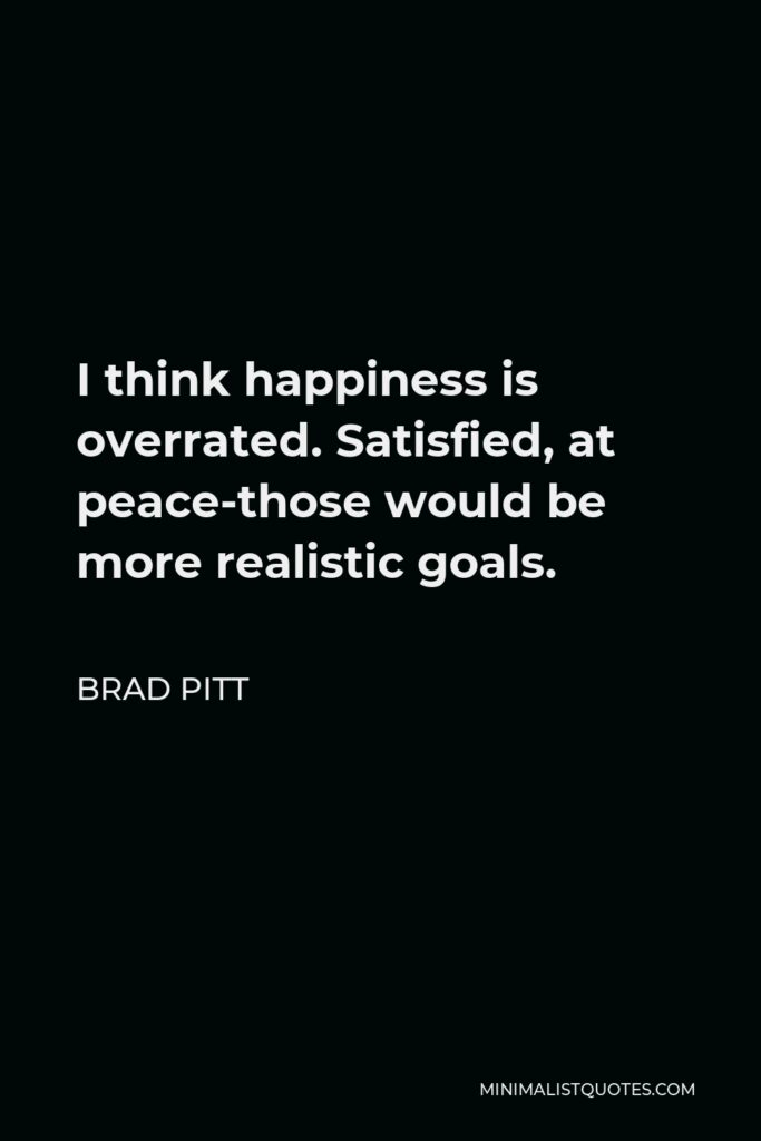 Brad Pitt Quote - I think happiness is overrated. Satisfied, at peace-those would be more realistic goals.