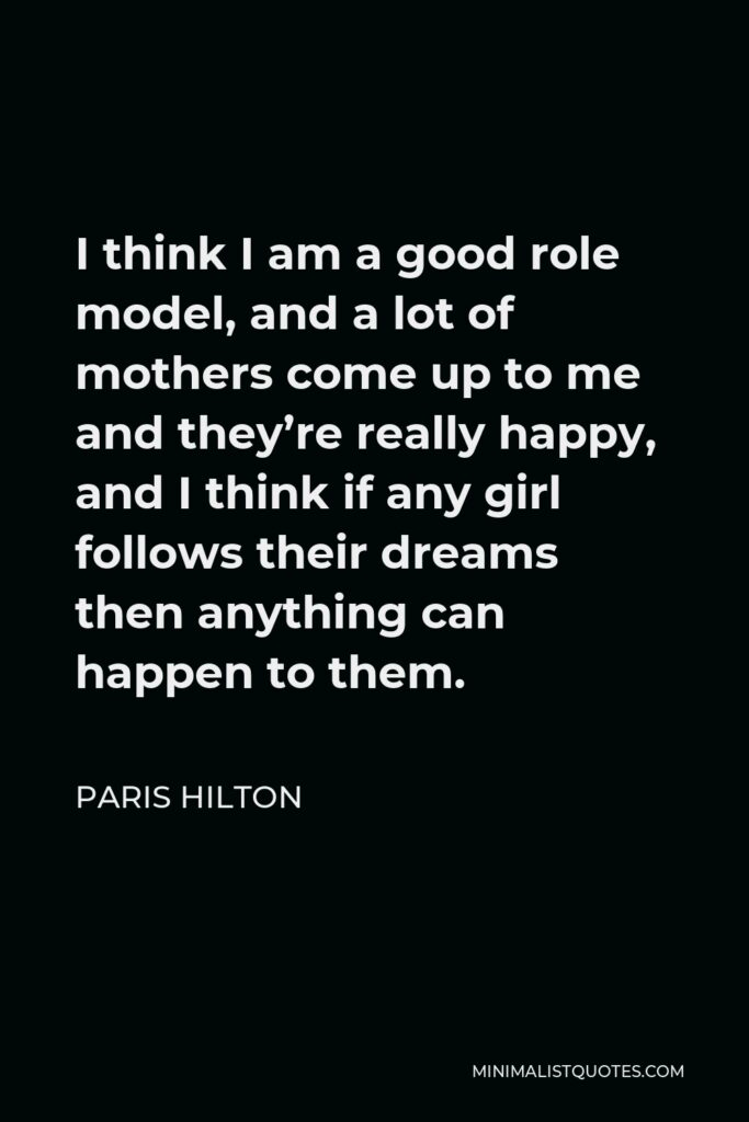 Paris Hilton Quote - I think I am a good role model, and a lot of mothers come up to me and they're really happy, and I think if any girl follows their dreams then anything can happen to them.