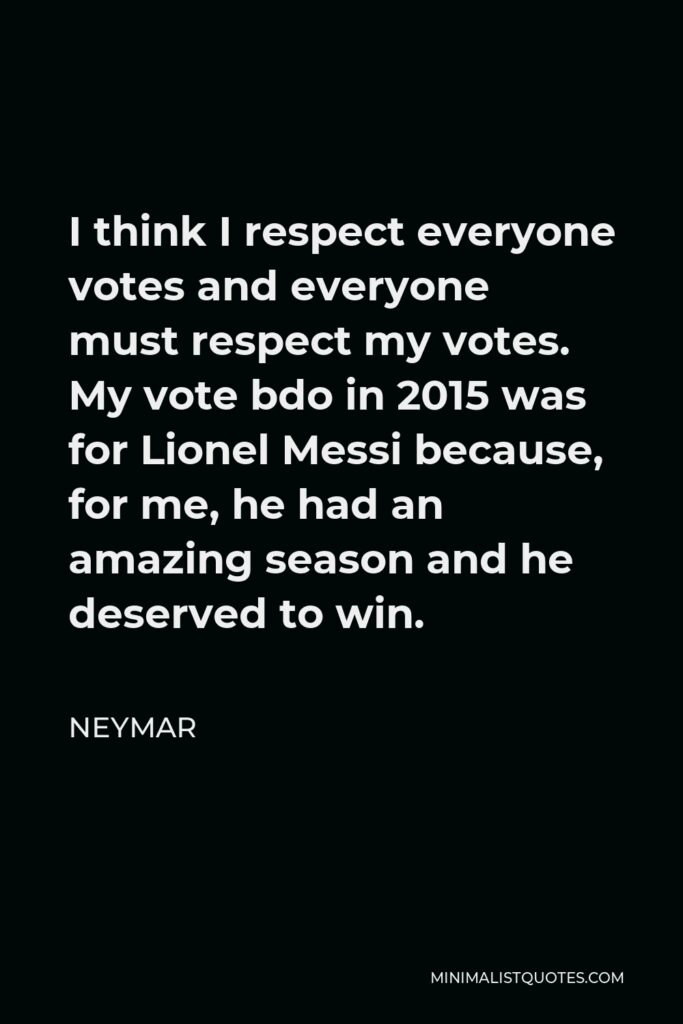 Neymar Quote - I think I respect everyone votes and everyone must respect my votes. My vote bdo in 2015 was for Lionel Messi because, for me, he had an amazing season and he deserved to win.