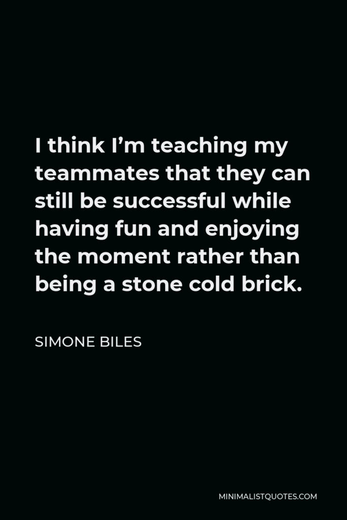 Simone Biles Quote - I think I'm teaching my teammates that they can still be successful while having fun and enjoying the moment rather than being a stone cold brick.