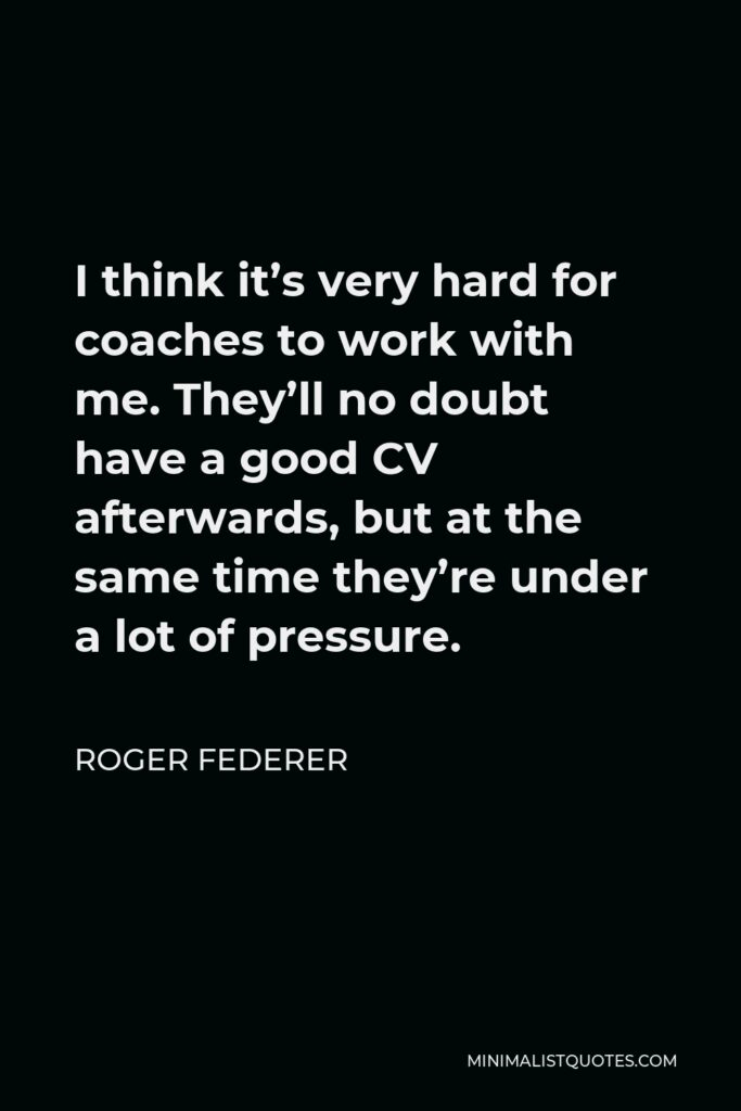 Roger Federer Quote - I think it's very hard for coaches to work with me. They'll no doubt have a good CV afterwards, but at the same time they're under a lot of pressure.