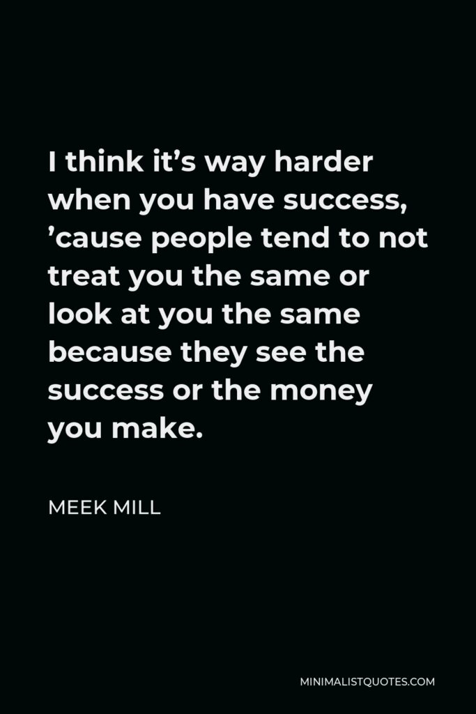 Meek Mill Quote - I think it's way harder when you have success, 'cause people tend to not treat you the same or look at you the same because they see the success or the money you make.
