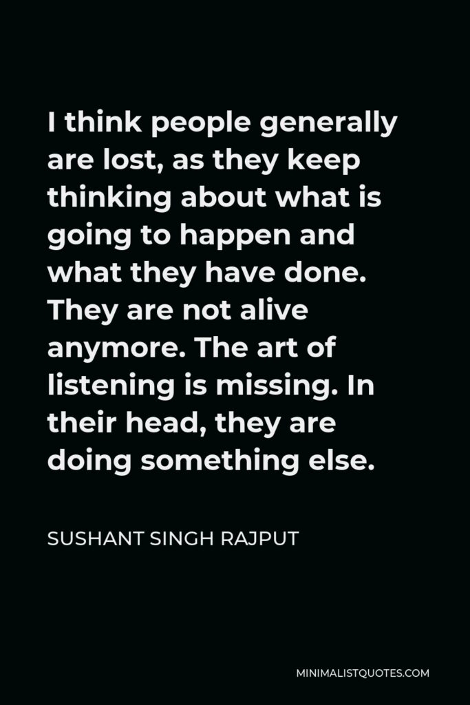 Sushant Singh Rajput Quote - I think people generally are lost, as they keep thinking about what is going to happen and what they have done. They are not alive anymore. The art of listening is missing. In their head, they are doing something else.