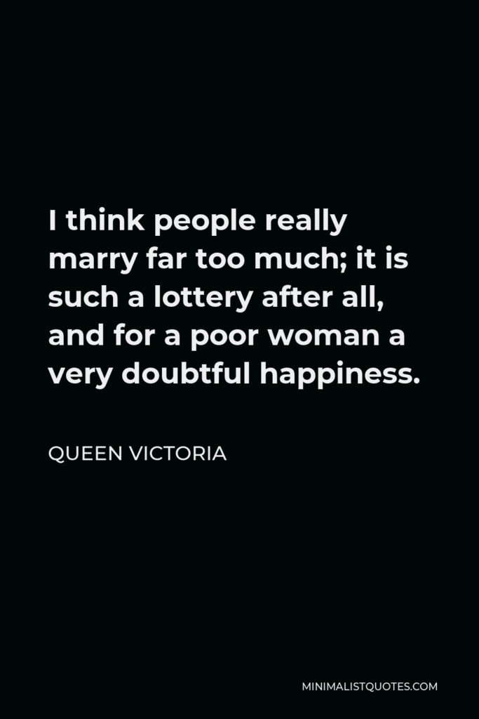Queen Victoria Quote - I think people really marry far too much; it is such a lottery after all, and for a poor woman a very doubtful happiness.