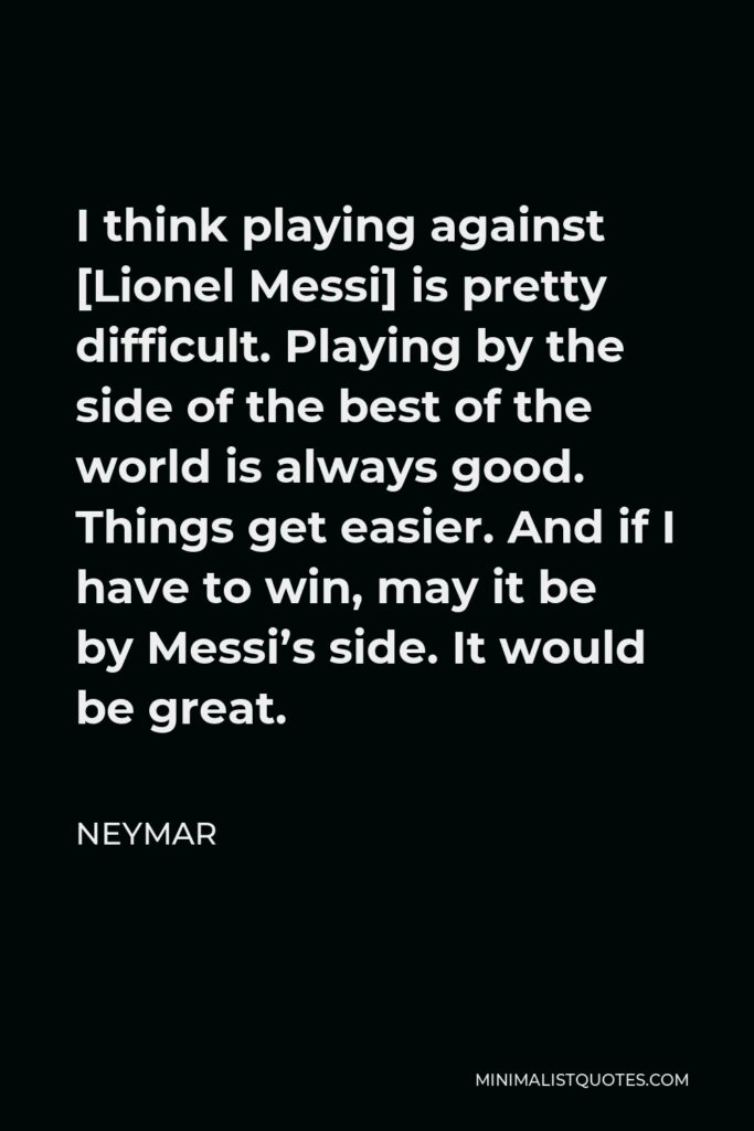Neymar Quote - I think playing against [Lionel Messi] is pretty difficult. Playing by the side of the best of the world is always good. Things get easier. And if I have to win, may it be by Messi's side. It would be great.