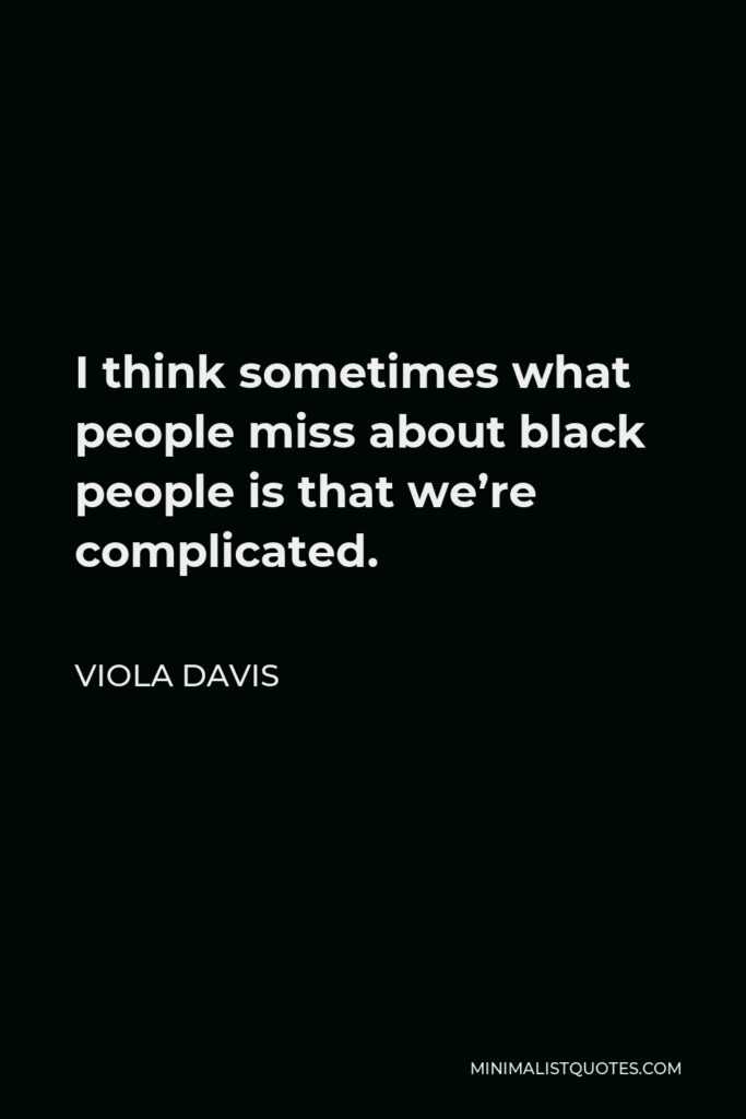 Viola Davis Quote - I think sometimes what people miss about black people is that we're complicated.