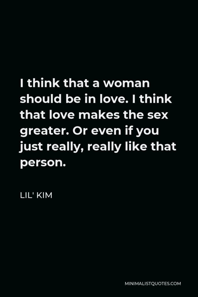Lil' Kim Quote - I think that a woman should be in love. I think that love makes the sex greater. Or even if you just really, really like that person.
