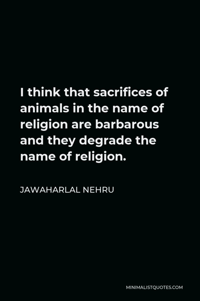 Jawaharlal Nehru Quote - I think that sacrifices of animals in the name of religion are barbarous and they degrade the name of religion.