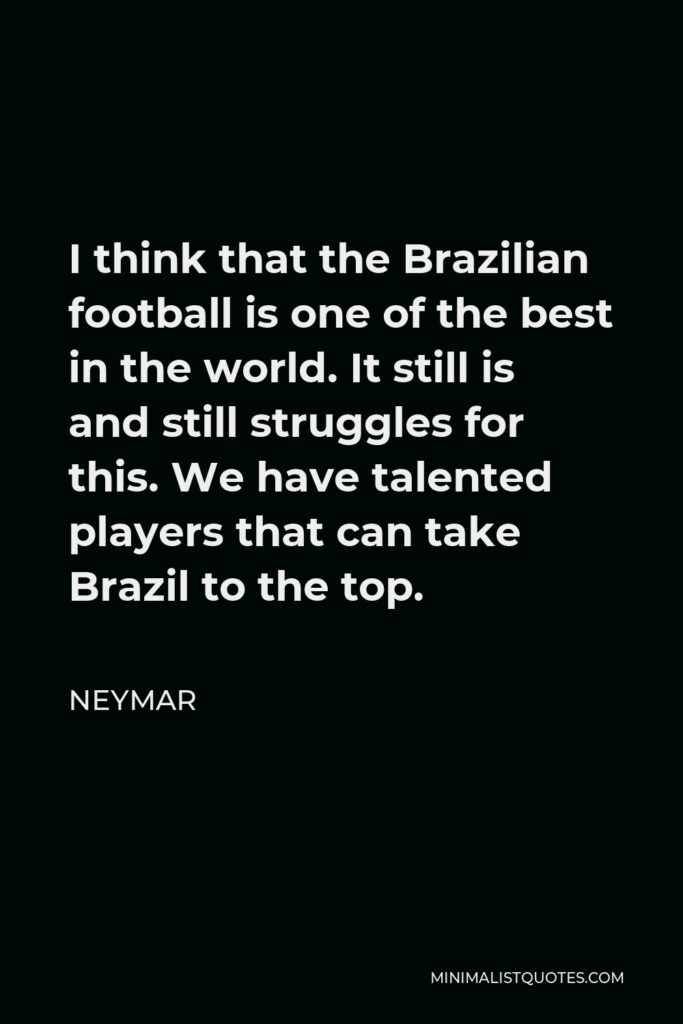Neymar Quote - I think that the Brazilian football is one of the best in the world. It still is and still struggles for this. We have talented players that can take Brazil to the top.