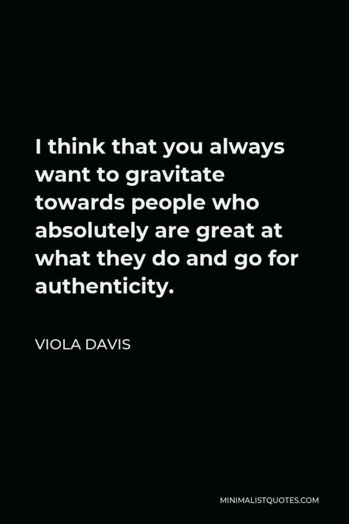 Viola Davis Quote - I think that you always want to gravitate towards people who absolutely are great at what they do and go for authenticity.
