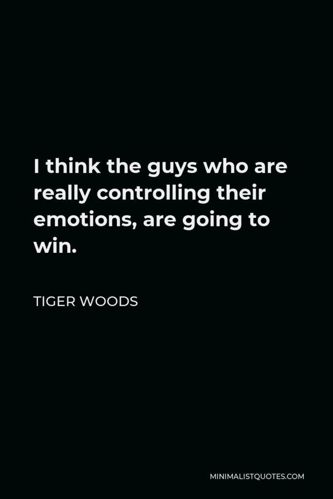 Tiger Woods Quote - I think the guys who are really controlling their emotions, are going to win.