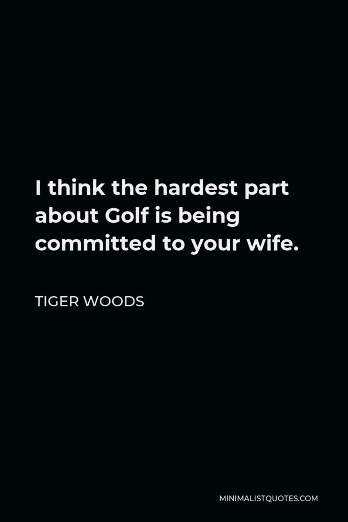 Tiger Woods Quote - I think the hardest part about Golf is being committed to your wife.