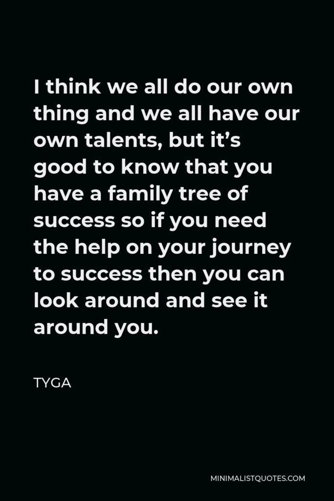 Tyga Quote - I think we all do our own thing and we all have our own talents, but it's good to know that you have a family tree of success so if you need the help on your journey to success then you can look around and see it around you.