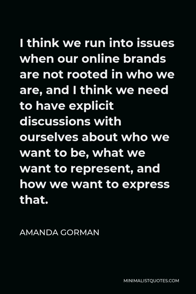 Amanda Gorman Quote - I think we run into issues when our online brands are not rooted in who we are, and I think we need to have explicit discussions with ourselves about who we want to be, what we want to represent, and how we want to express that.