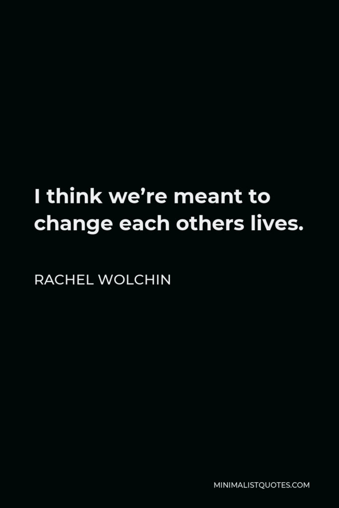 Rachel Wolchin Quote - I think we're meant to change each others lives.