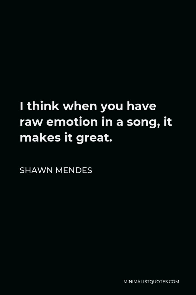 Shawn Mendes Quote - I think when you have raw emotion in a song, it makes it great.