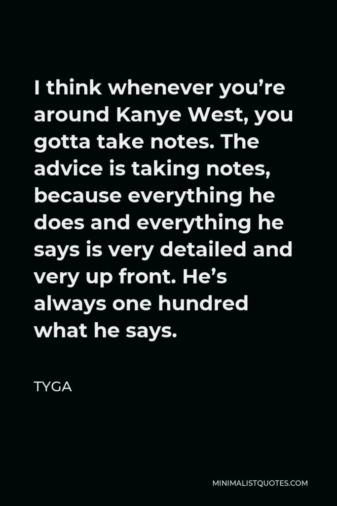 Tyga Quote - I think whenever you're around Kanye West, you gotta take notes. The advice is taking notes, because everything he does and everything he says is very detailed and very up front. He's always one hundred what he says.