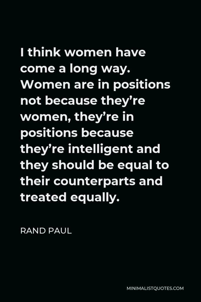 Rand Paul Quote - I think women have come a long way. Women are in positions not because they're women, they're in positions because they're intelligent and they should be equal to their counterparts and treated equally.