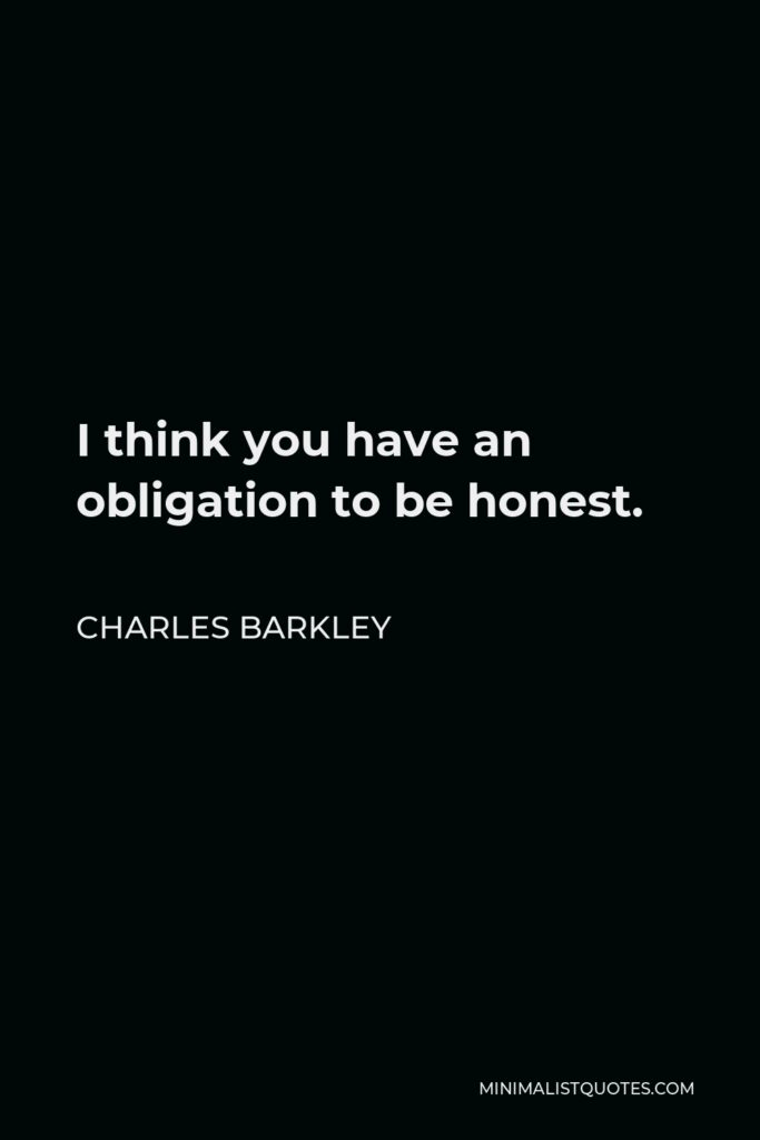 Charles Barkley Quote - I think you have an obligation to be honest.