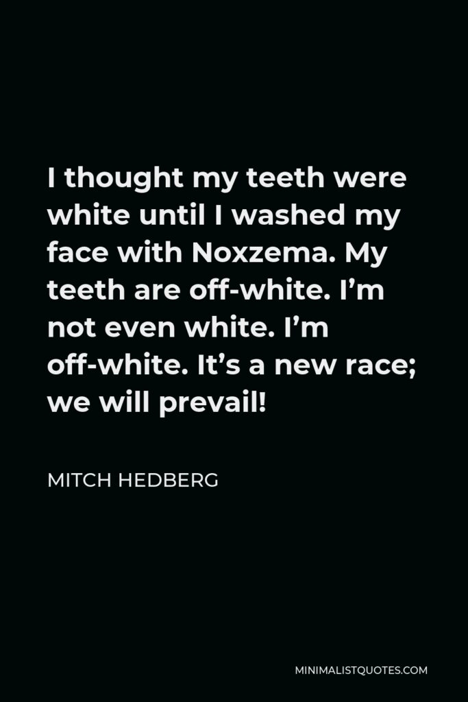 Mitch Hedberg Quote - I thought my teeth were white until I washed my face with Noxzema. My teeth are off-white. I'm not even white. I'm off-white. It's a new race; we will prevail!
