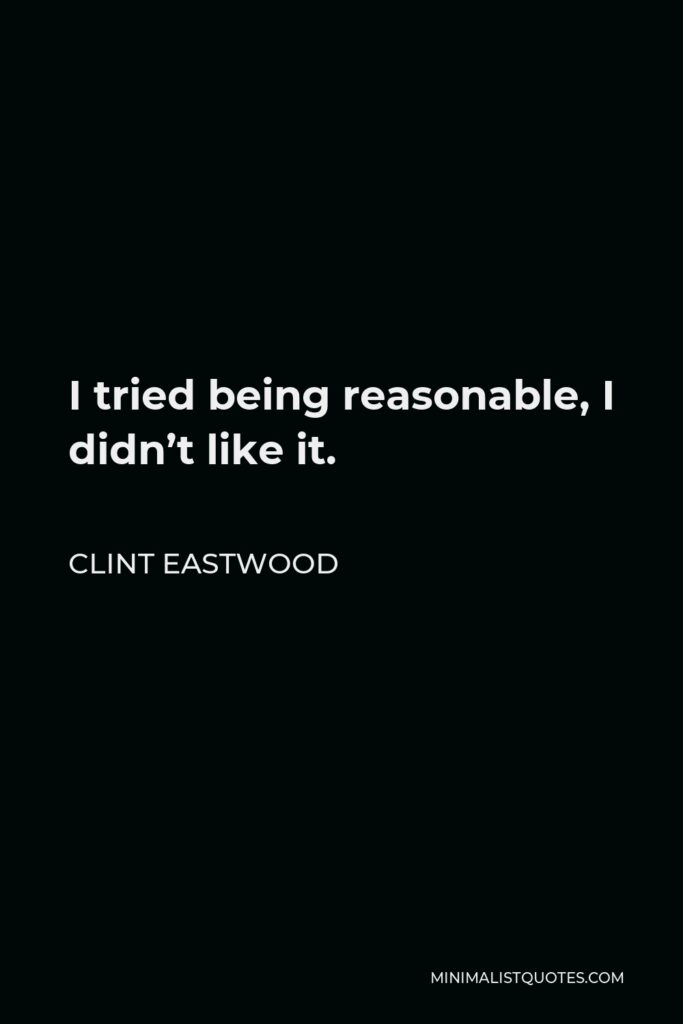Clint Eastwood Quote - I tried being reasonable, I didn't like it.