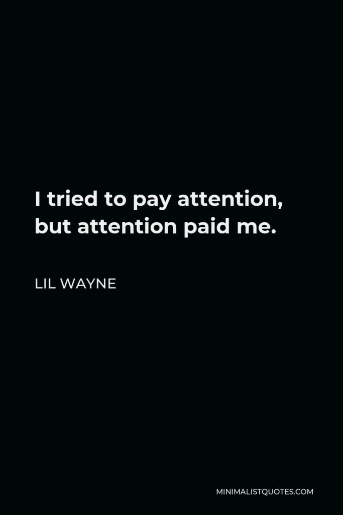 Lil Wayne Quote - I tried to pay attention, but attention paid me.