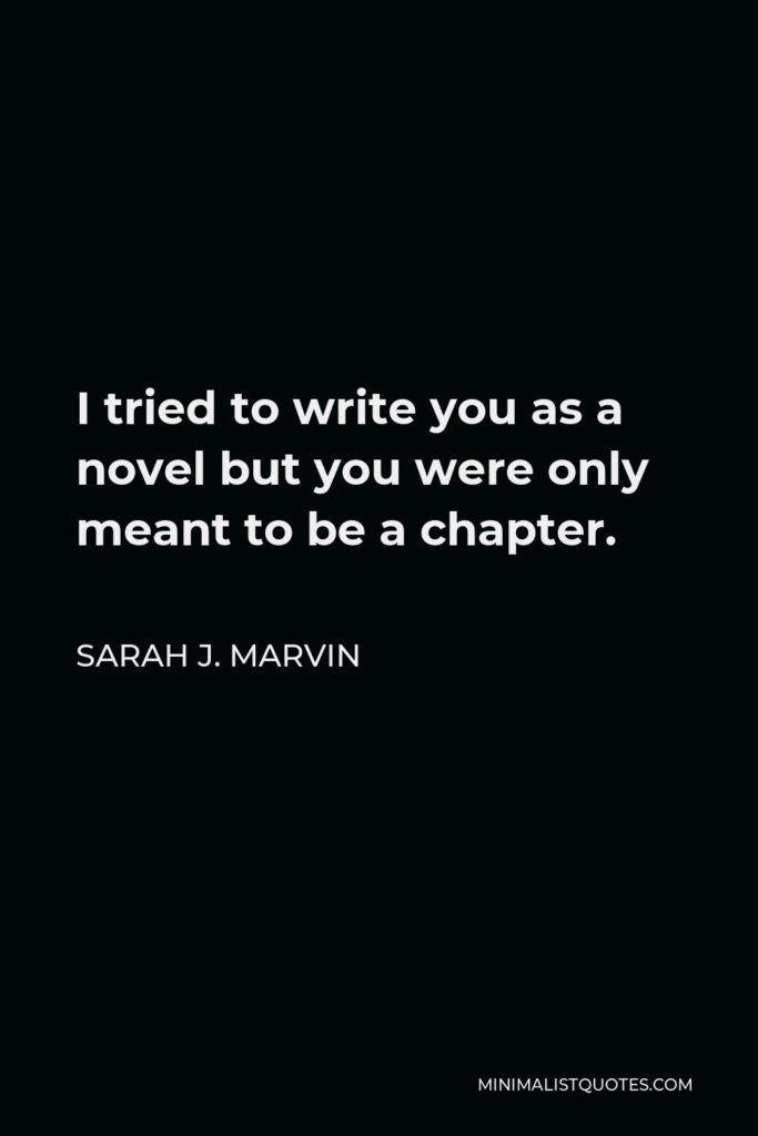 Sarah J. Marvin Quote - I tried to write you as a novel but you were only meant to be a chapter.