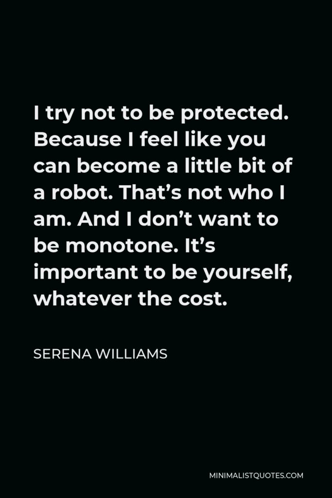 Serena Williams Quote - I try not to be protected. Because I feel like you can become a little bit of a robot. That's not who I am. And I don't want to be monotone. It's important to be yourself, whatever the cost.