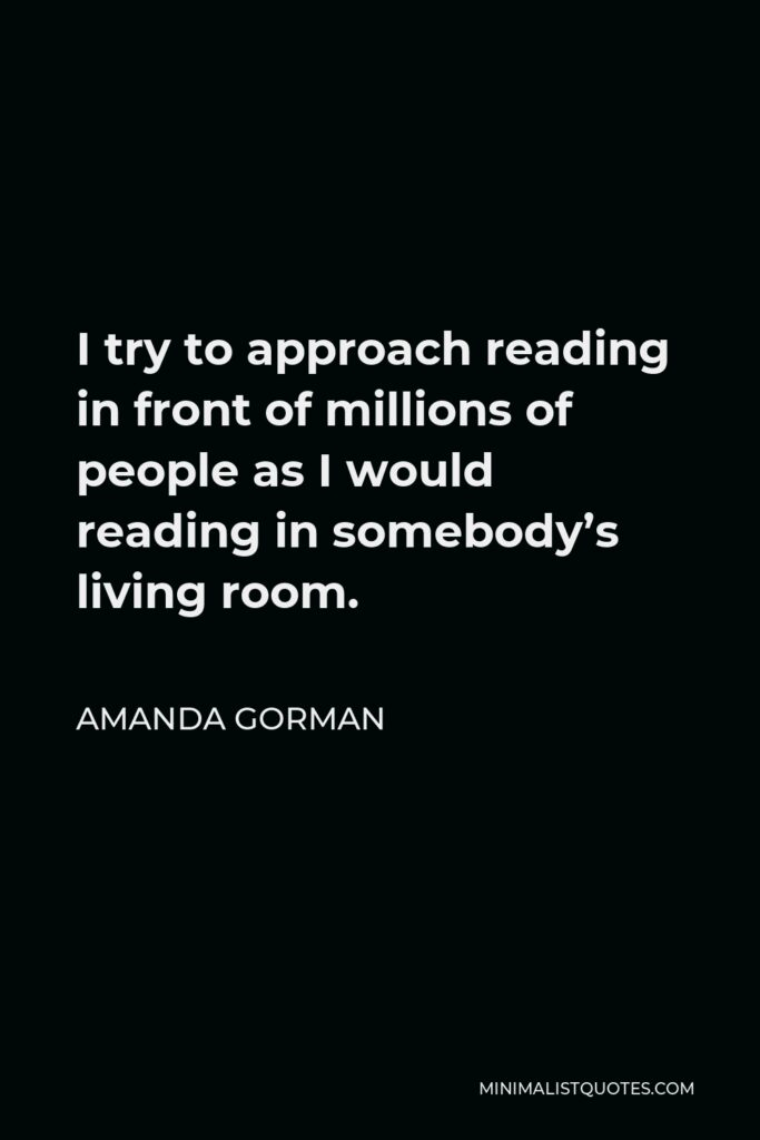Amanda Gorman Quote - I try to approach reading in front of millions of people as I would reading in somebody's living room.