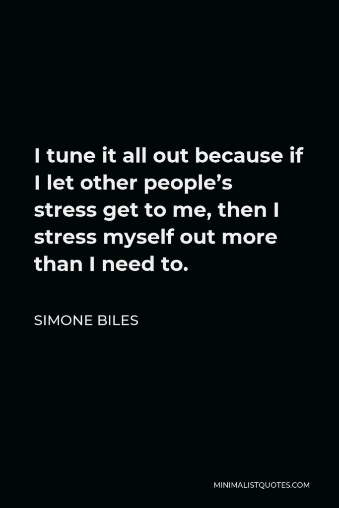 Simone Biles Quote - I tune it all out because if I let other people's stress get to me, then I stress myself out more than I need to.