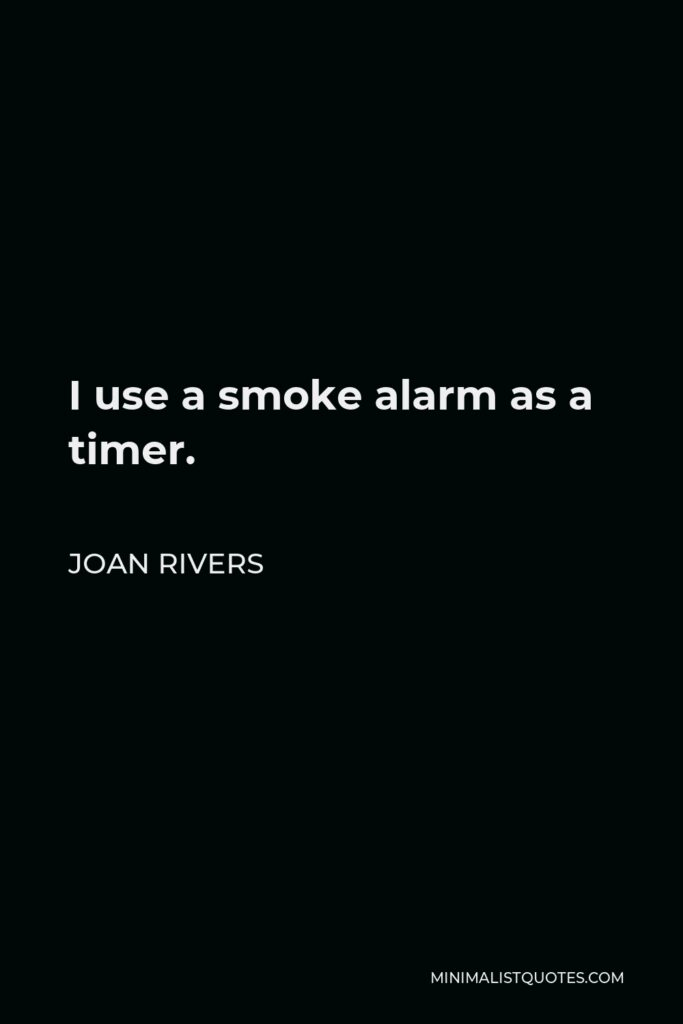 Joan Rivers Quote - I use a smoke alarm as a timer.