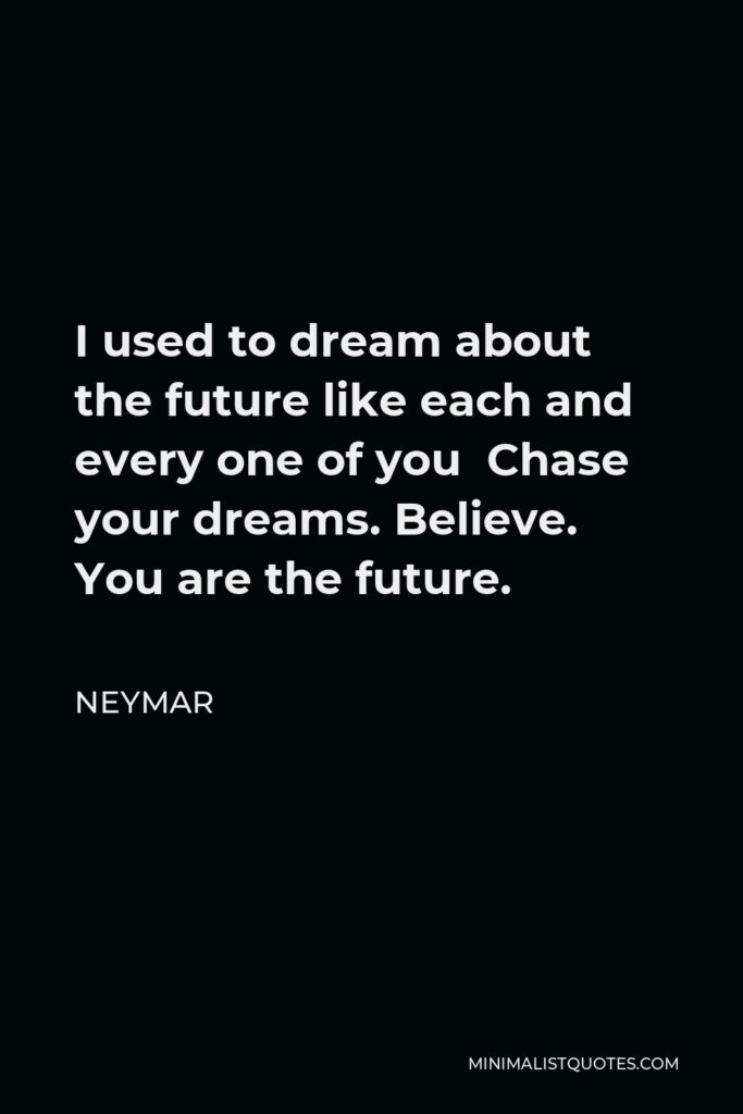 Neymar Quote - I used to dream about the future like each and every one of you Chase your dreams. Believe. You are the future.