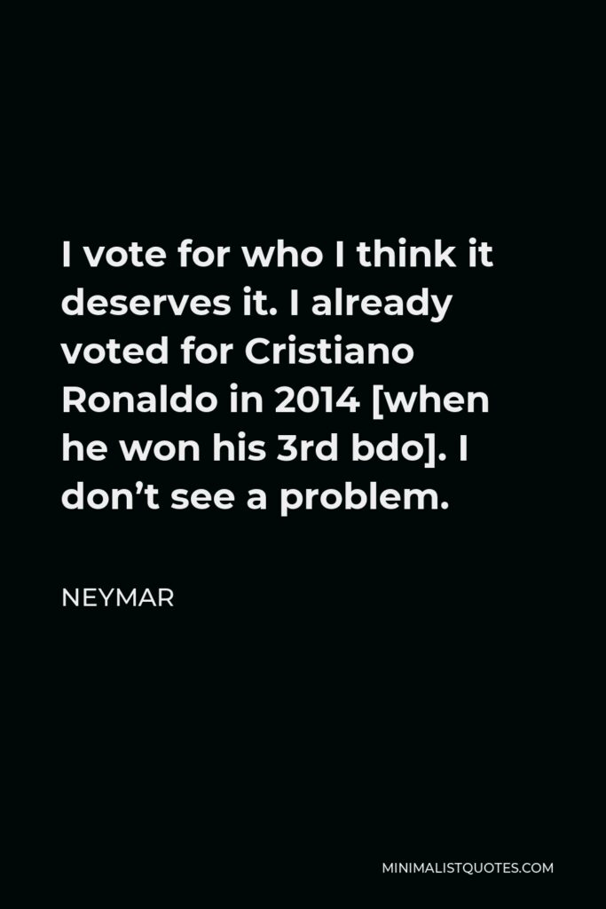Neymar Quote - I vote for who I think it deserves it. I already voted for Cristiano Ronaldo in 2014 [when he won his 3rd bdo]. I don't see a problem.