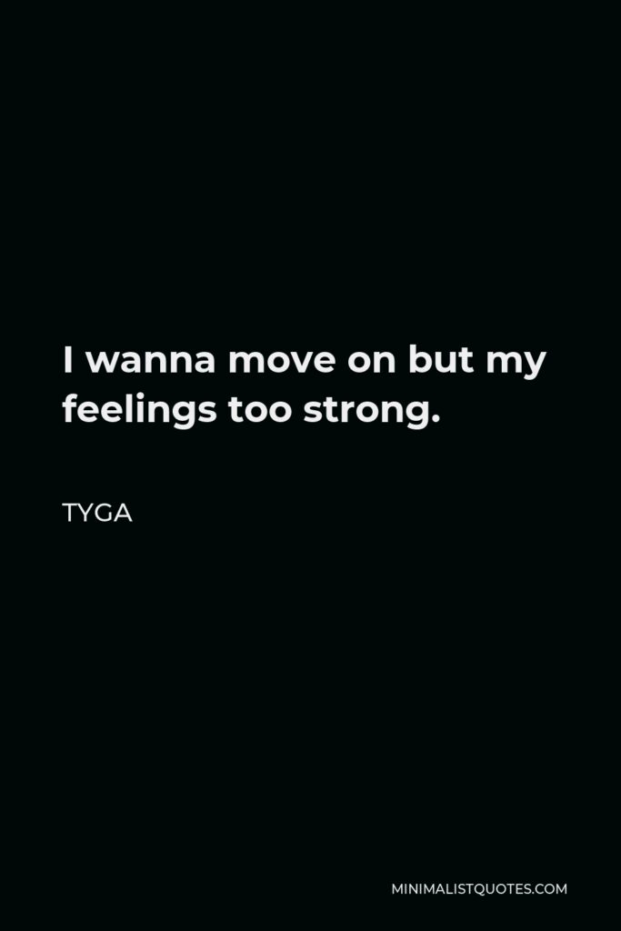 Tyga Quote - I wanna move on but my feelings too strong.
