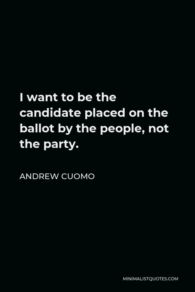 Andrew Cuomo Quote - I want to be the candidate placed on the ballot by the people, not the party.