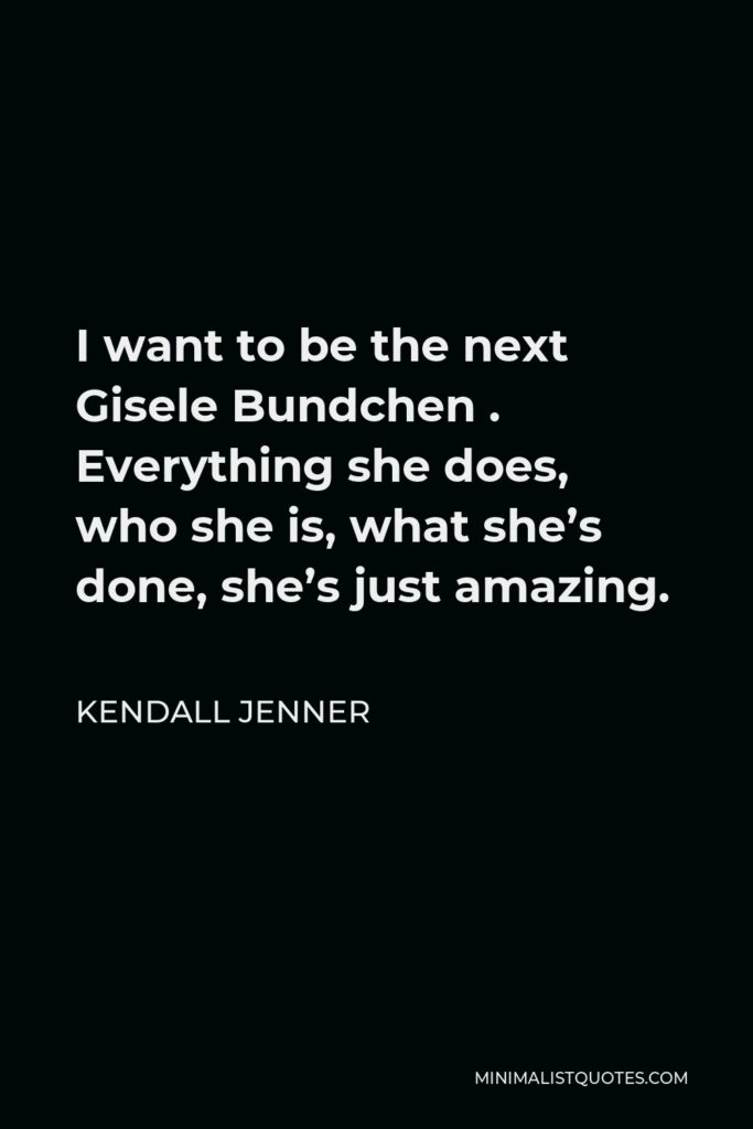 Kendall Jenner Quote - I want to be the next Gisele Bundchen . Everything she does, who she is, what she's done, she's just amazing.