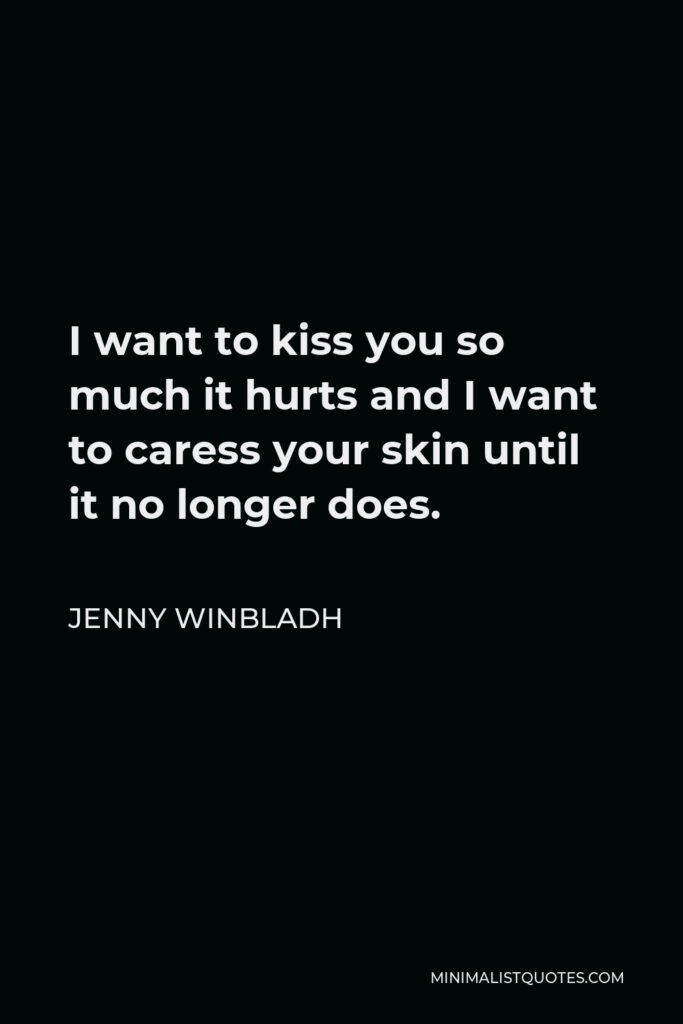 Jenny Winbladh Quote - I want to kiss you so much it hurts and I want to caress your skin until it no longer does.