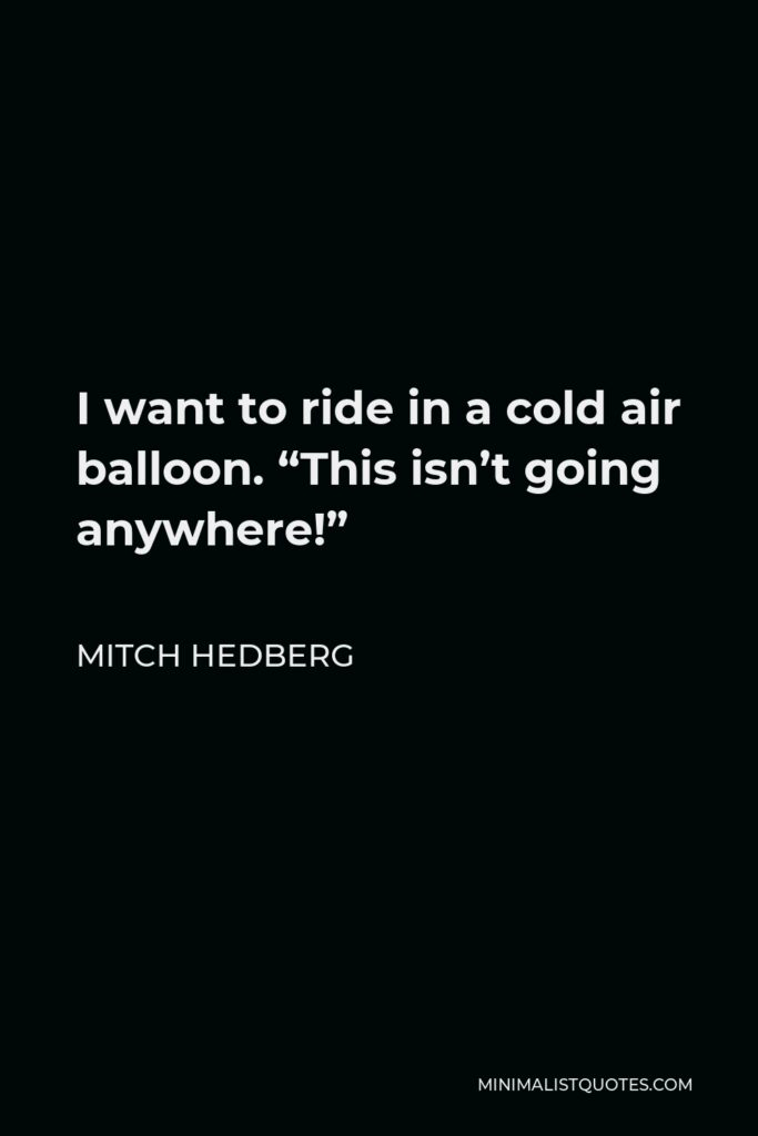 """Mitch Hedberg Quote - I want to ride in a cold air balloon. """"This isn't going anywhere!"""""""