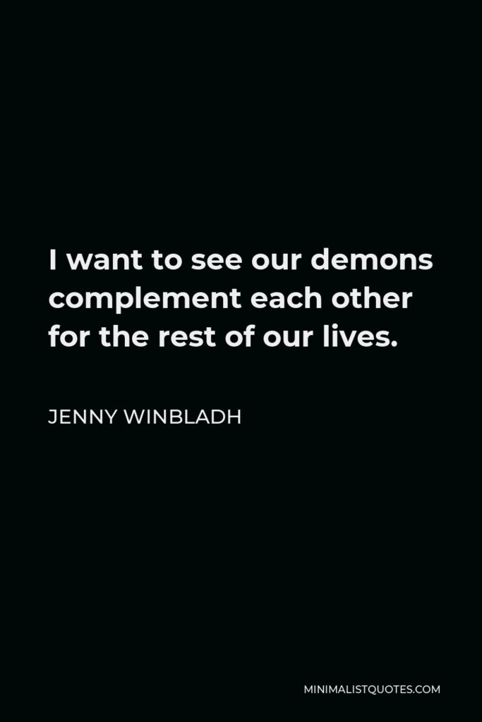 Jenny Winbladh Quote - I want to see our demons complement each other for the rest of our lives.