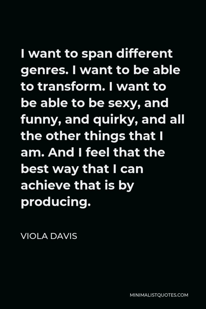 Viola Davis Quote - I want to span different genres. I want to be able to transform. I want to be able to be sexy, and funny, and quirky, and all the other things that I am. And I feel that the best way that I can achieve that is by producing.