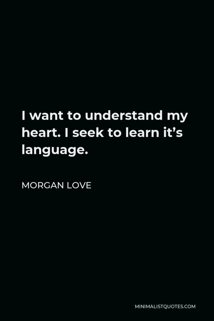 Morgan Love Quote - I want to understand my heart. I seek to learn it's language.