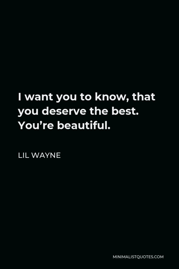 Lil Wayne Quote - I want you to know, that you deserve the best. You're beautiful.