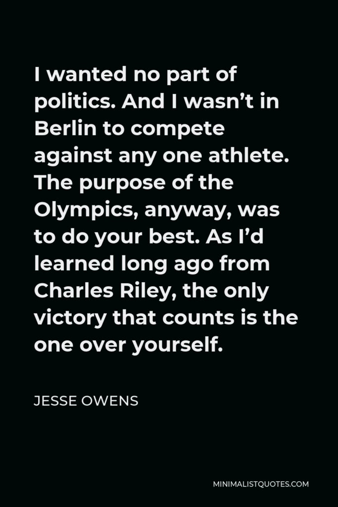Jesse Owens Quote - I wanted no part of politics. And I wasn't in Berlin to compete against any one athlete. The purpose of the Olympics, anyway, was to do your best. As I'd learned long ago from Charles Riley, the only victory that counts is the one over yourself.