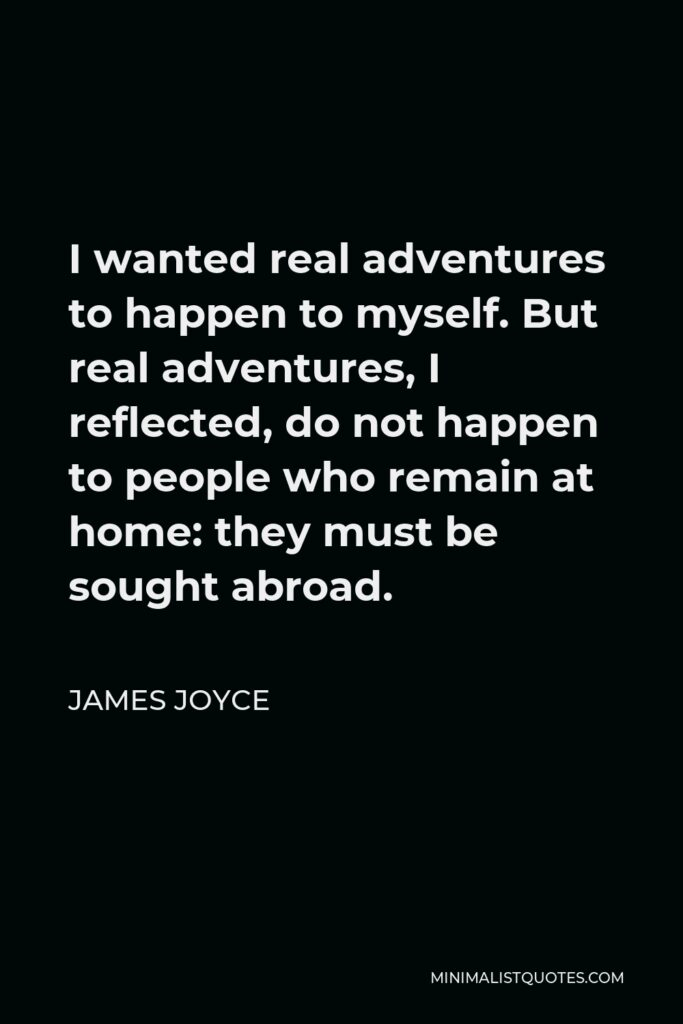 James Joyce Quote - I wanted real adventures to happen to myself. But real adventures, I reflected, do not happen to people who remain at home: they must be sought abroad.