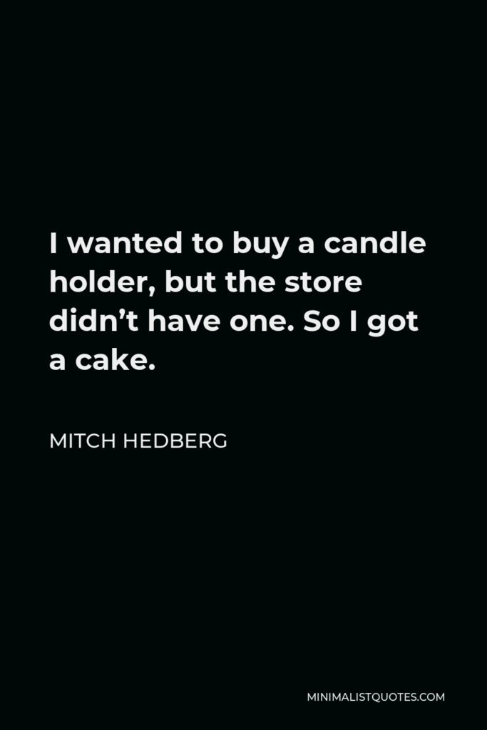 Mitch Hedberg Quote - I wanted to buy a candle holder, but the store didn't have one. So I got a cake.