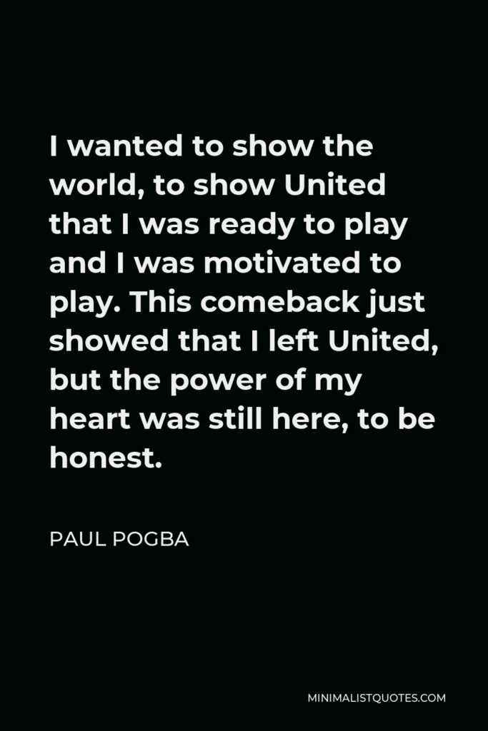 Paul Pogba Quote - I wanted to show the world, to show United that I was ready to play and I was motivated to play. This comeback just showed that I left United, but the power of my heart was still here, to be honest.